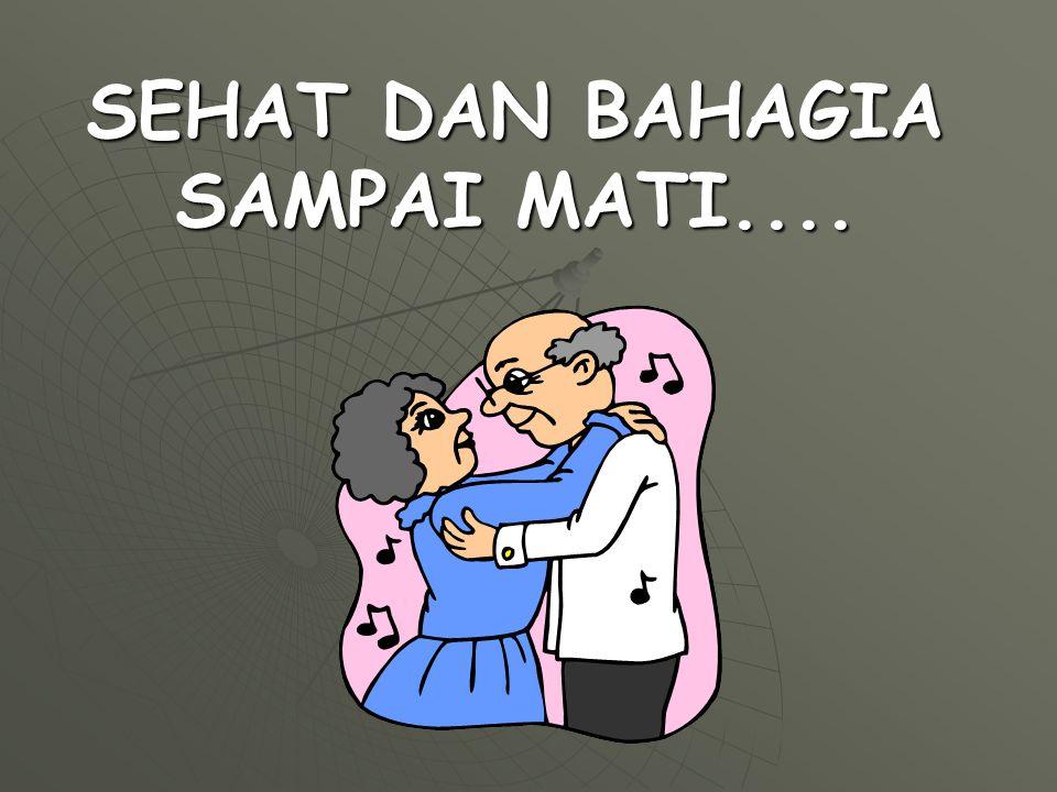 SEHAT DAN BAHAGIA SAMPAI MATI....