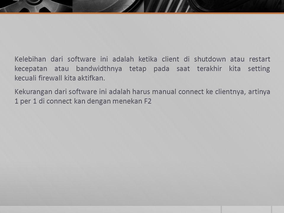 Kelebihan dari software ini adalah ketika client di shutdown atau restart kecepatan atau bandwidthnya tetap pada saat terakhir kita setting kecuali firewall kita aktifkan.