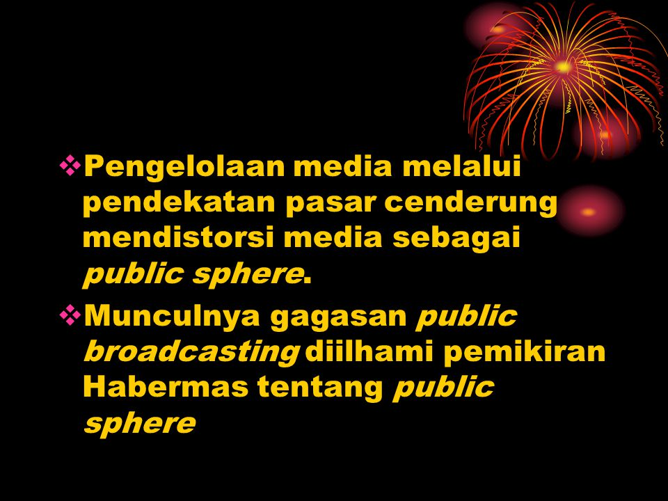 Pengelolaan media melalui pendekatan pasar cenderung mendistorsi media sebagai public sphere.
