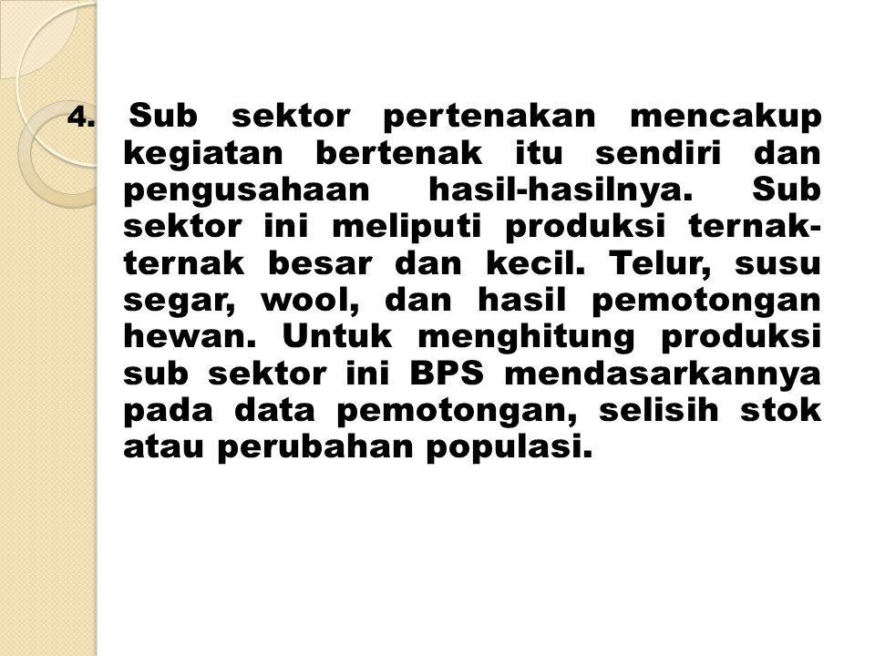 4. Sub sektor pertenakan mencakup kegiatan bertenak itu sendiri dan pengusahaan hasil-hasilnya.