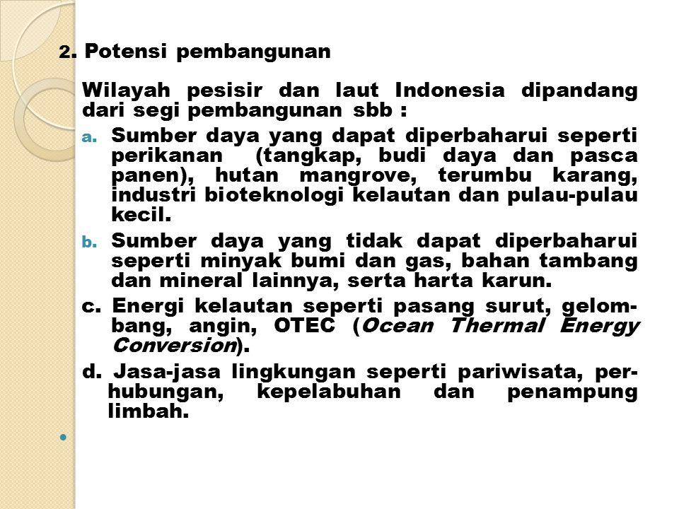 2. Potensi pembangunan Wilayah pesisir dan laut Indonesia dipandang dari segi pembangunan sbb :