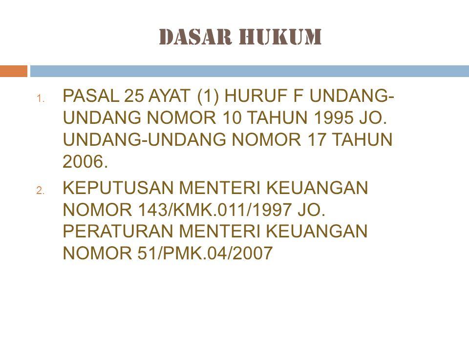 Dasar Hukum PASAL 25 AYAT (1) HURUF F UNDANG- UNDANG NOMOR 10 TAHUN 1995 JO. UNDANG-UNDANG NOMOR 17 TAHUN 2006.