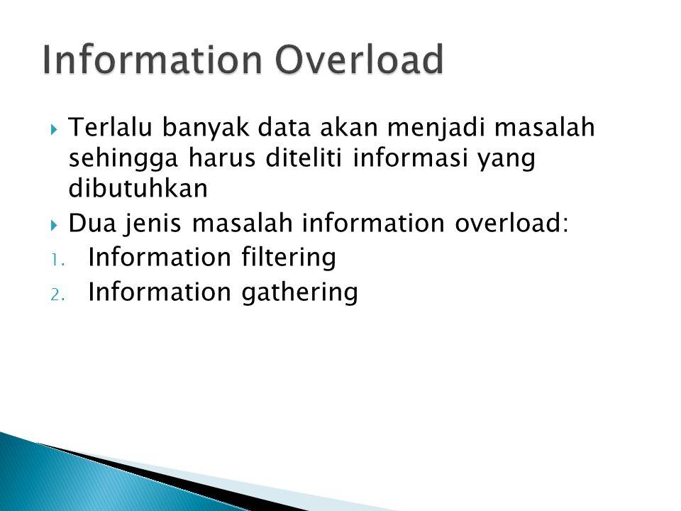 Information Overload Terlalu banyak data akan menjadi masalah sehingga harus diteliti informasi yang dibutuhkan.