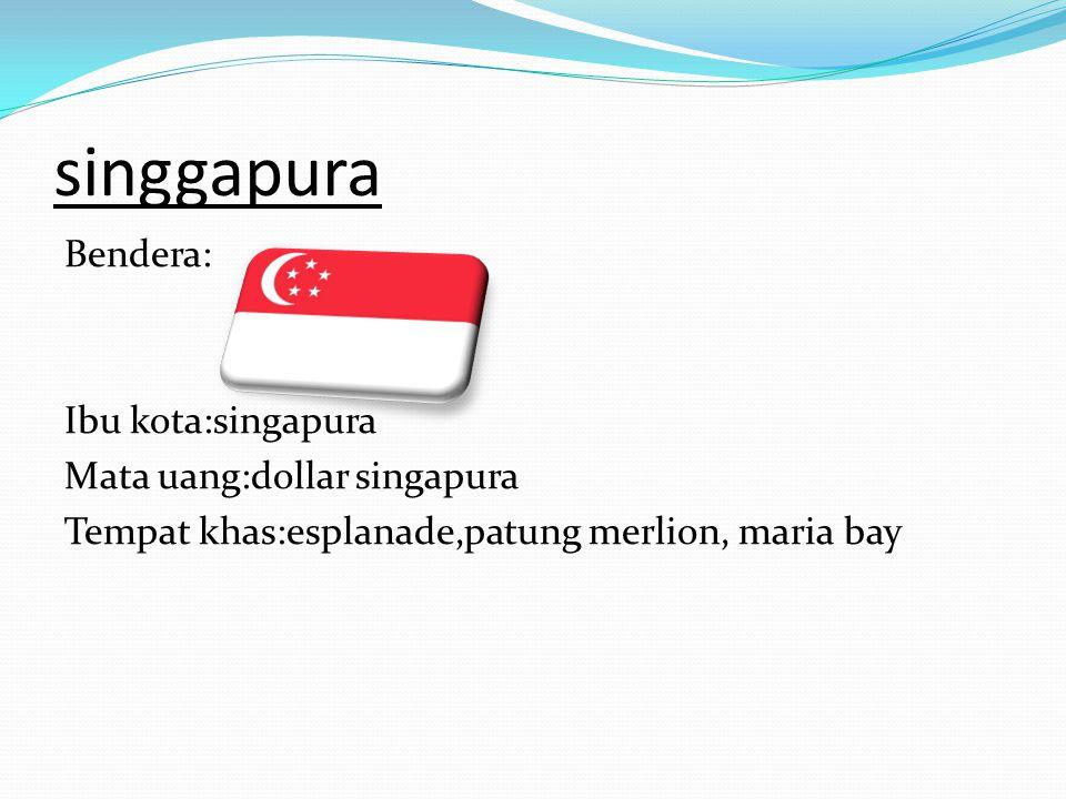 singgapura Bendera: Ibu kota:singapura Mata uang:dollar singapura Tempat khas:esplanade,patung merlion, maria bay