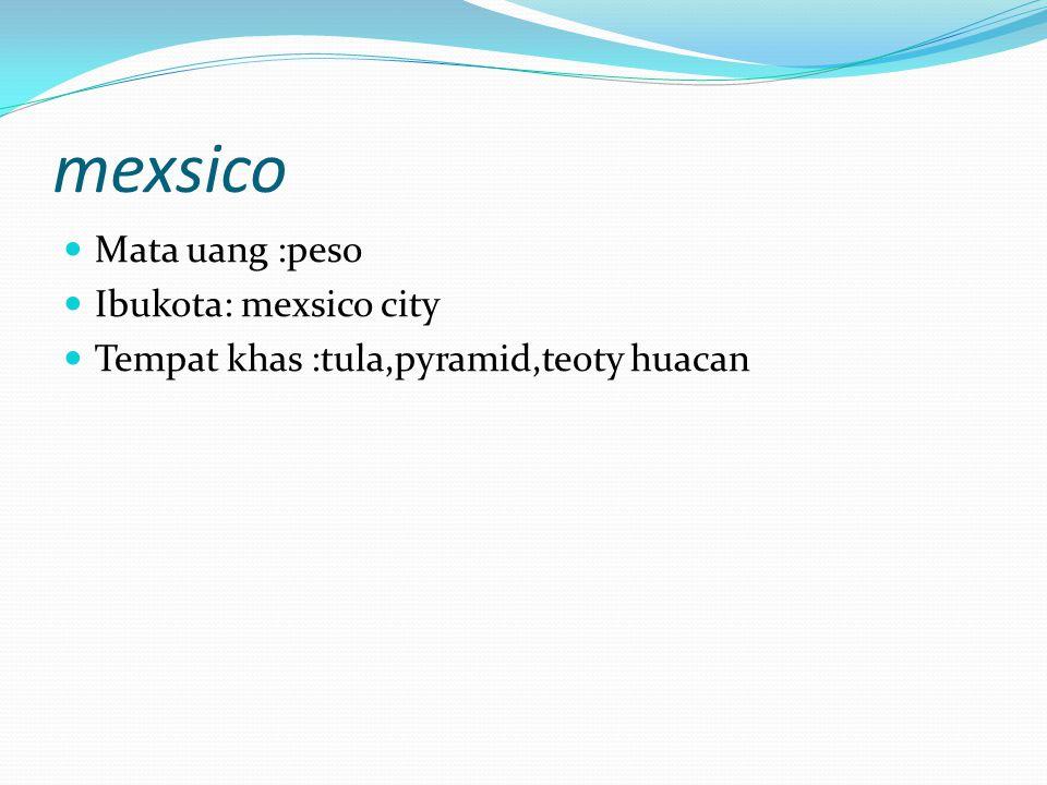 mexsico Mata uang :peso Ibukota: mexsico city
