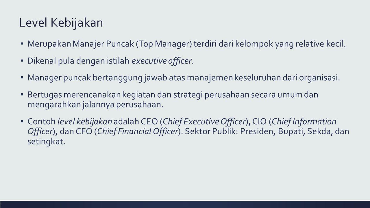 Level Kebijakan Merupakan Manajer Puncak (Top Manager) terdiri dari kelompok yang relative kecil. Dikenal pula dengan istilah executive officer.