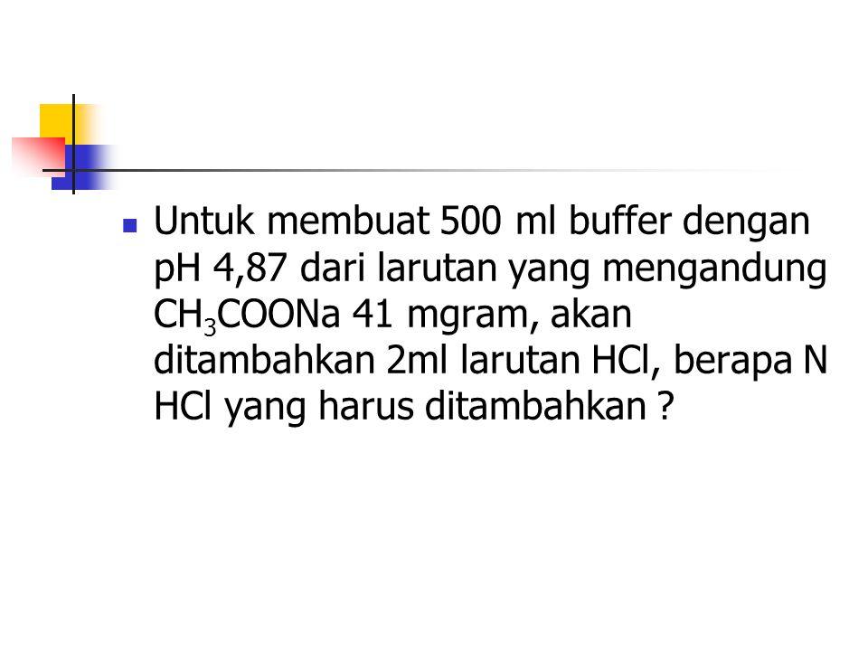 Untuk membuat 500 ml buffer dengan pH 4,87 dari larutan yang mengandung CH3COONa 41 mgram, akan ditambahkan 2ml larutan HCl, berapa N HCl yang harus ditambahkan