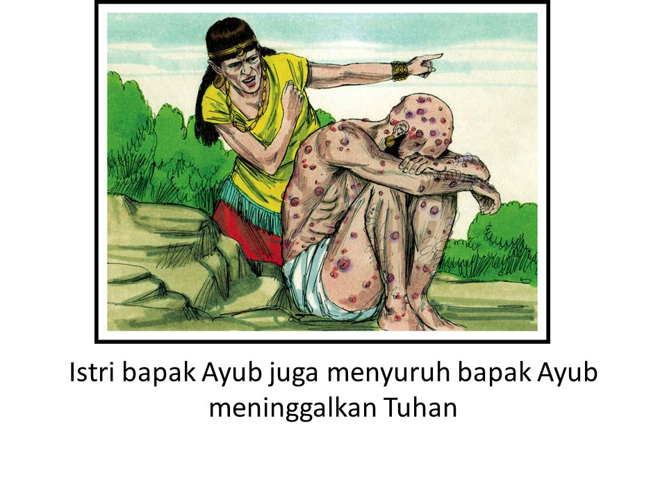Istri bapak Ayub juga menyuruh bapak Ayub meninggalkan Tuhan