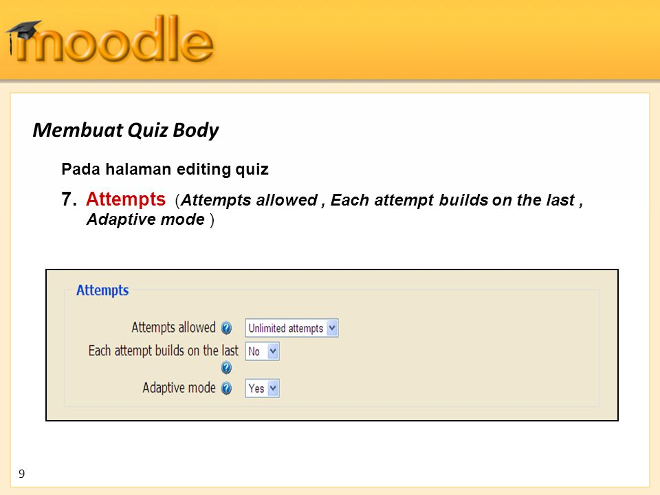 Membuat Quiz Body Pada halaman editing quiz. Attempts (Attempts allowed , Each attempt builds on the last , Adaptive mode )