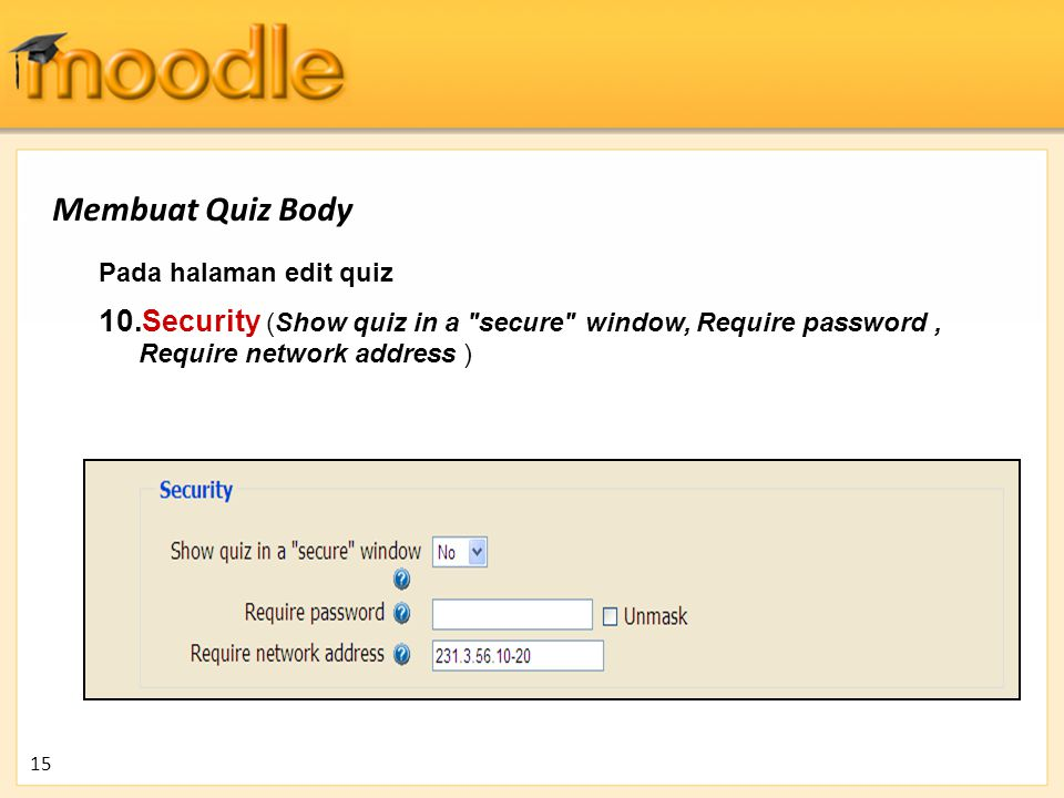 Membuat Quiz Body Pada halaman edit quiz. Security (Show quiz in a secure window, Require password , Require network address )