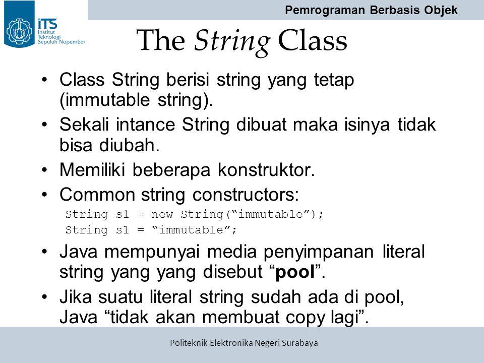 The String Class Class String berisi string yang tetap (immutable string). Sekali intance String dibuat maka isinya tidak bisa diubah.