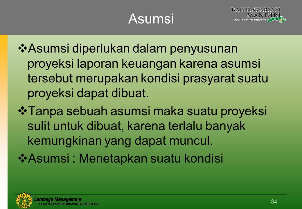 Asumsi Asumsi diperlukan dalam penyusunan proyeksi laporan keuangan karena asumsi tersebut merupakan kondisi prasyarat suatu proyeksi dapat dibuat.
