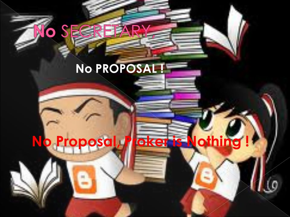 No SECRETARY, No PROPOSAL ! No Proposal, Proker is Nothing !