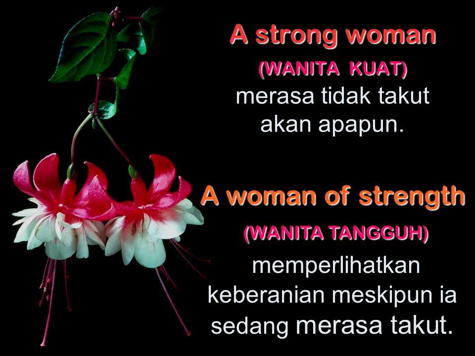 A strong woman (WANITA KUAT) merasa tidak takut akan apapun.