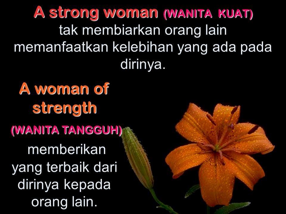 A strong woman (WANITA KUAT) tak membiarkan orang lain memanfaatkan kelebihan yang ada pada dirinya.