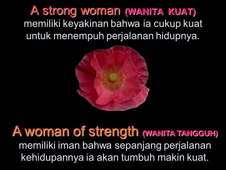 A strong woman (WANITA KUAT) memiliki keyakinan bahwa ia cukup kuat untuk menempuh perjalanan hidupnya.
