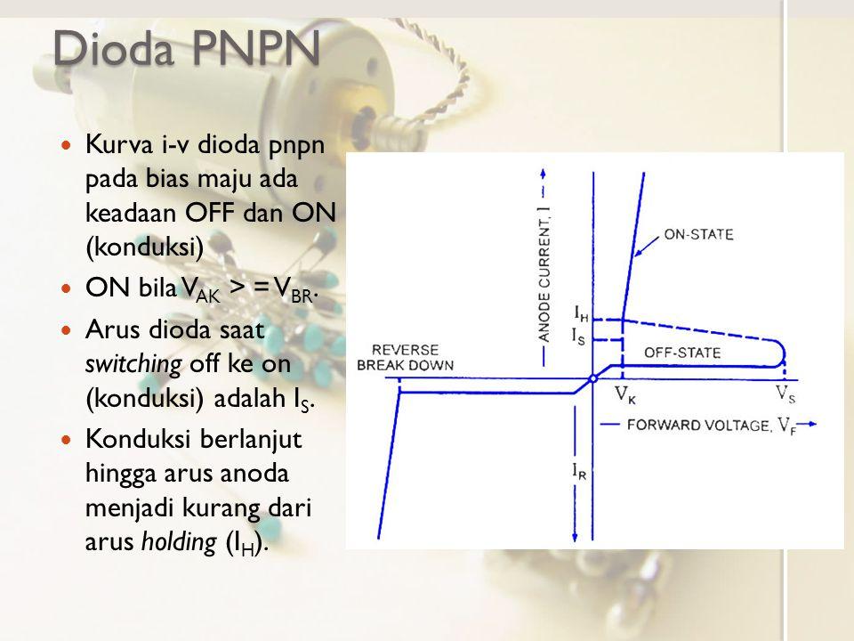 Dioda PNPN Kurva i-v dioda pnpn pada bias maju ada keadaan OFF dan ON (konduksi) ON bila VAK > = VBR.