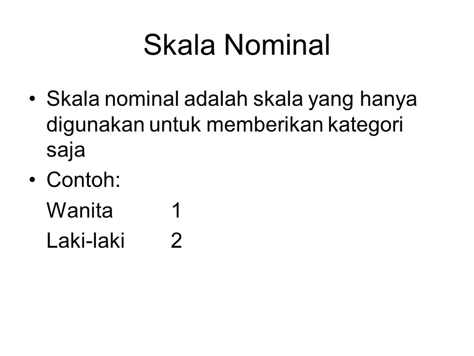 Skala Nominal Skala nominal adalah skala yang hanya digunakan untuk memberikan kategori saja. Contoh: