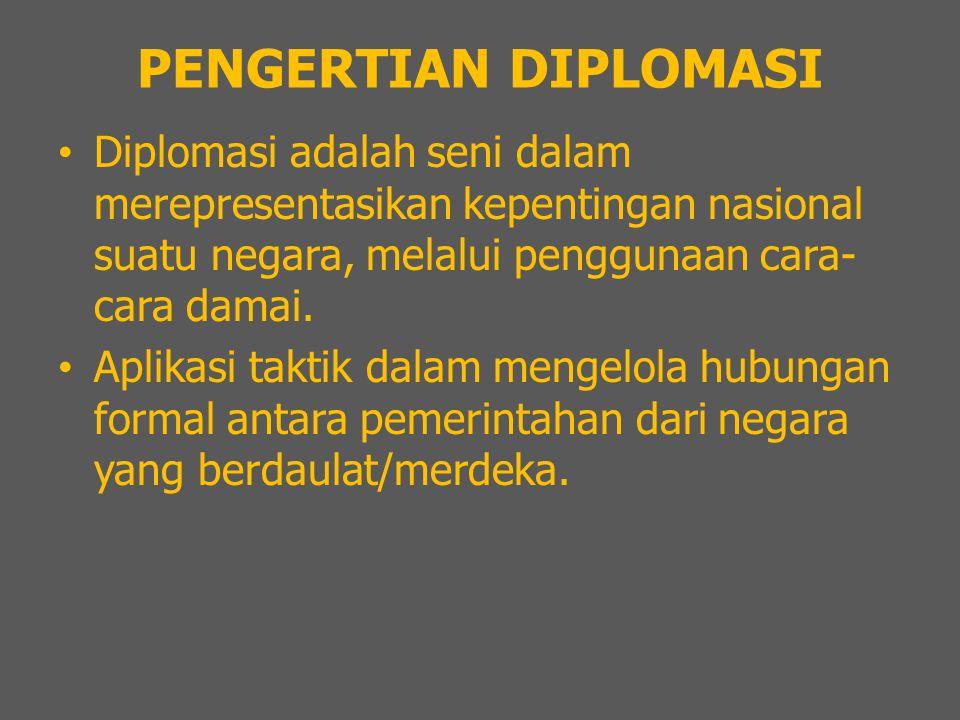 PENGERTIAN DIPLOMASI Diplomasi adalah seni dalam merepresentasikan kepentingan nasional suatu negara, melalui penggunaan cara-cara damai.