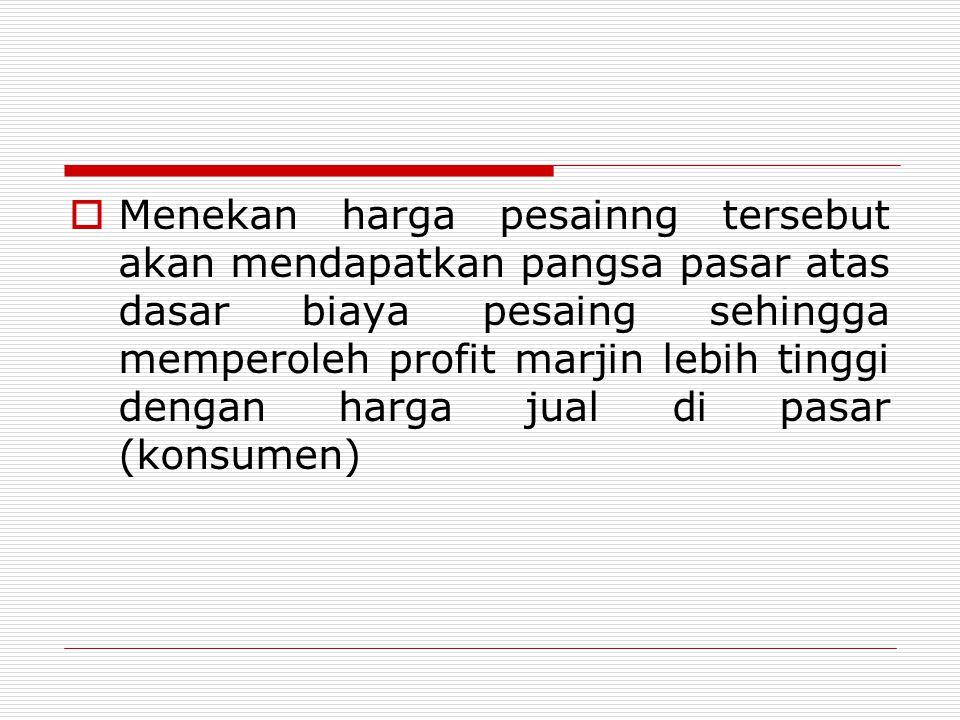 Menekan harga pesainng tersebut akan mendapatkan pangsa pasar atas dasar biaya pesaing sehingga memperoleh profit marjin lebih tinggi dengan harga jual di pasar (konsumen)