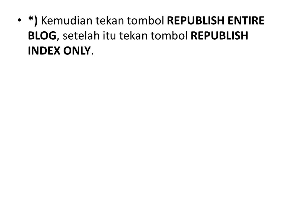 *) Kemudian tekan tombol REPUBLISH ENTIRE BLOG, setelah itu tekan tombol REPUBLISH INDEX ONLY.