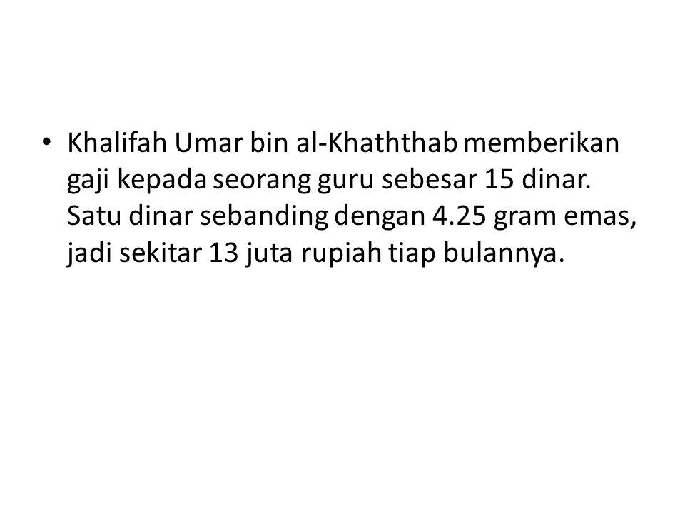 Khalifah Umar bin al-Khaththab memberikan gaji kepada seorang guru sebesar 15 dinar.
