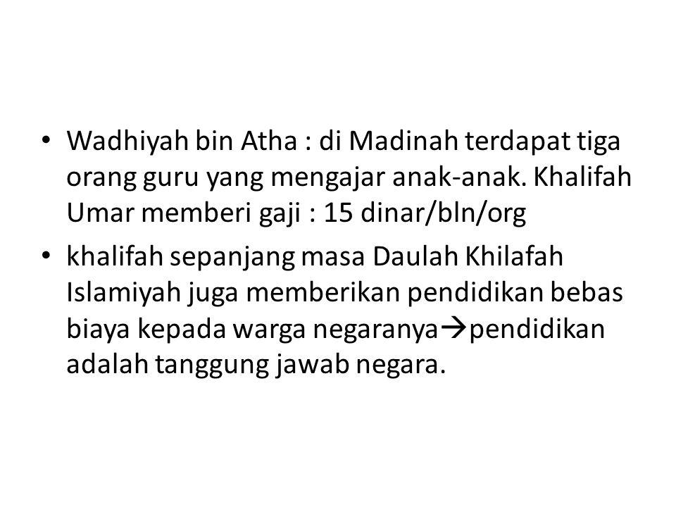 Wadhiyah bin Atha : di Madinah terdapat tiga orang guru yang mengajar anak-anak. Khalifah Umar memberi gaji : 15 dinar/bln/org