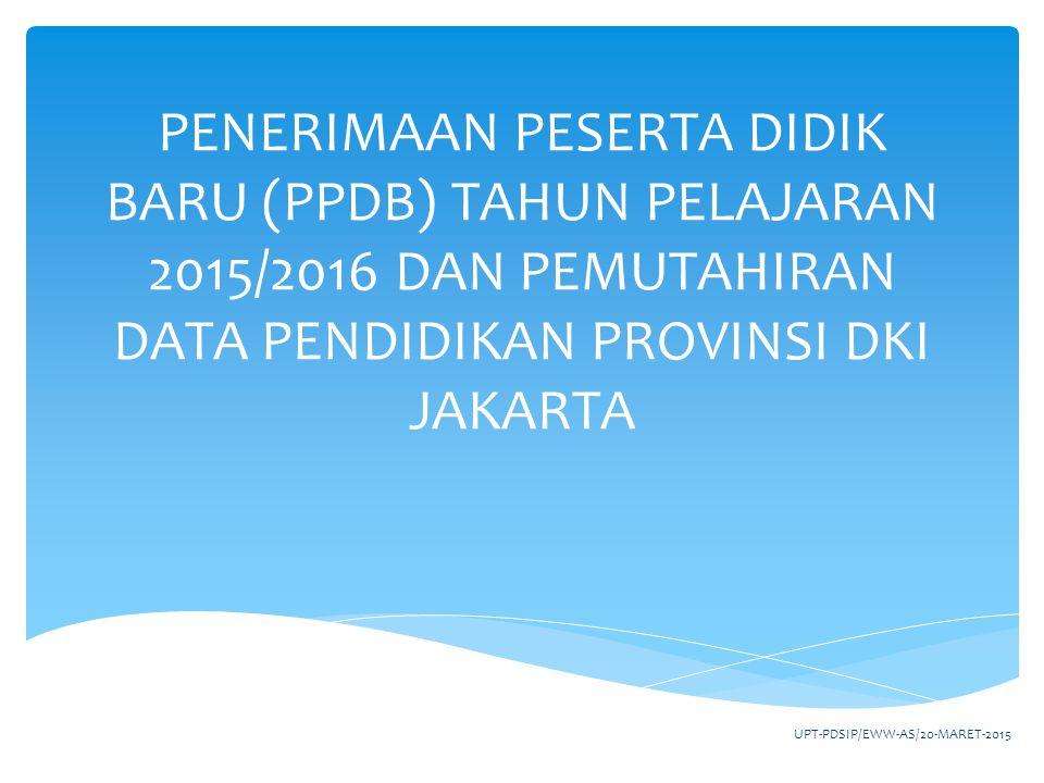 PENERIMAAN PESERTA DIDIK BARU (PPDB) TAHUN PELAJARAN 2015/2016 DAN PEMUTAHIRAN DATA PENDIDIKAN PROVINSI DKI JAKARTA