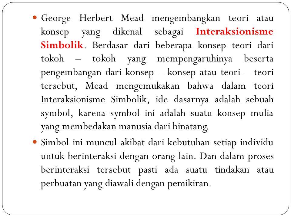 George Herbert Mead mengembangkan teori atau konsep yang dikenal sebagai Interaksionisme Simbolik. Berdasar dari beberapa konsep teori dari tokoh – tokoh yang mempengaruhinya beserta pengembangan dari konsep – konsep atau teori – teori tersebut, Mead mengemukakan bahwa dalam teori Interaksionisme Simbolik, ide dasarnya adalah sebuah symbol, karena symbol ini adalah suatu konsep mulia yang membedakan manusia dari binatang.