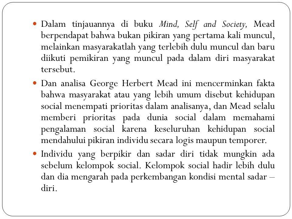 Dalam tinjauannya di buku Mind, Self and Society, Mead berpendapat bahwa bukan pikiran yang pertama kali muncul, melainkan masyarakatlah yang terlebih dulu muncul dan baru diikuti pemikiran yang muncul pada dalam diri masyarakat tersebut.