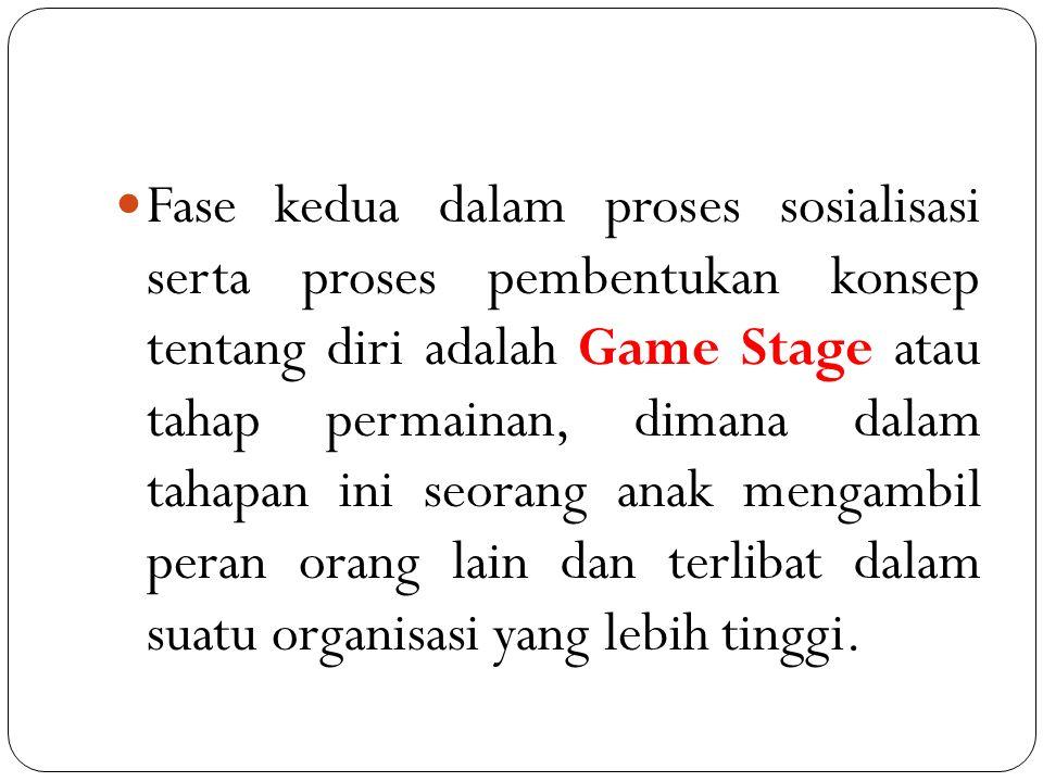 Fase kedua dalam proses sosialisasi serta proses pembentukan konsep tentang diri adalah Game Stage atau tahap permainan, dimana dalam tahapan ini seorang anak mengambil peran orang lain dan terlibat dalam suatu organisasi yang lebih tinggi.