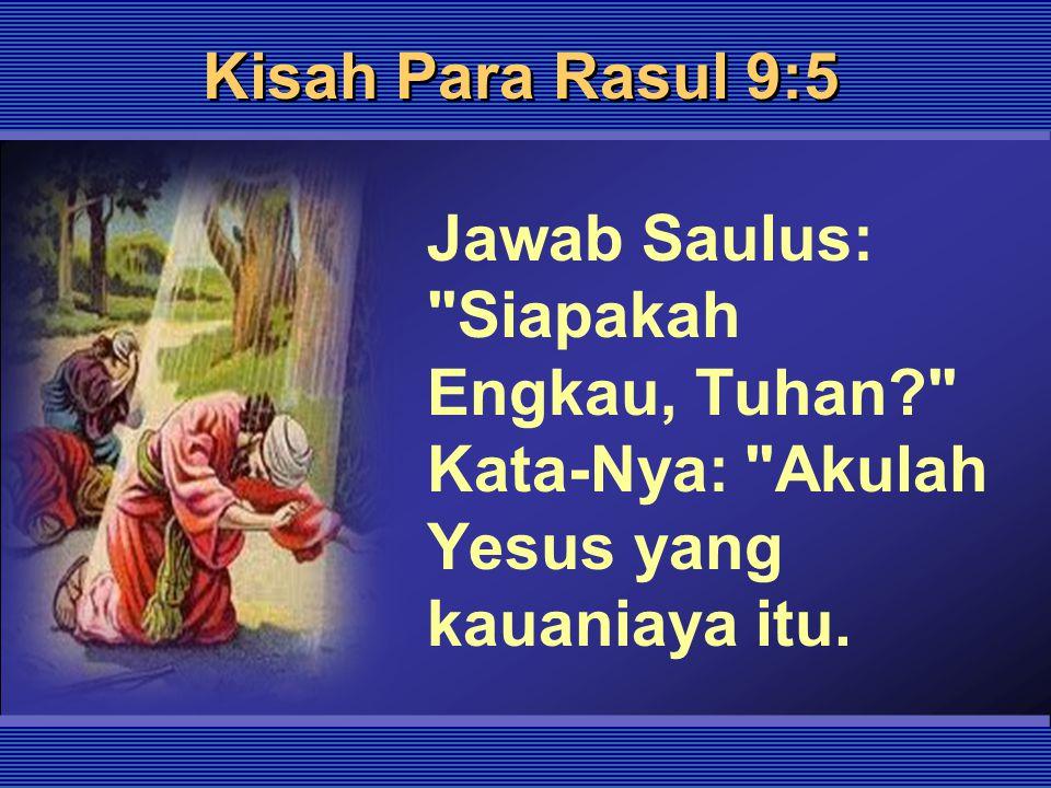 Kisah Para Rasul 9:5 Jawab Saulus: Siapakah Engkau, Tuhan Kata-Nya: Akulah Yesus yang kauaniaya itu.