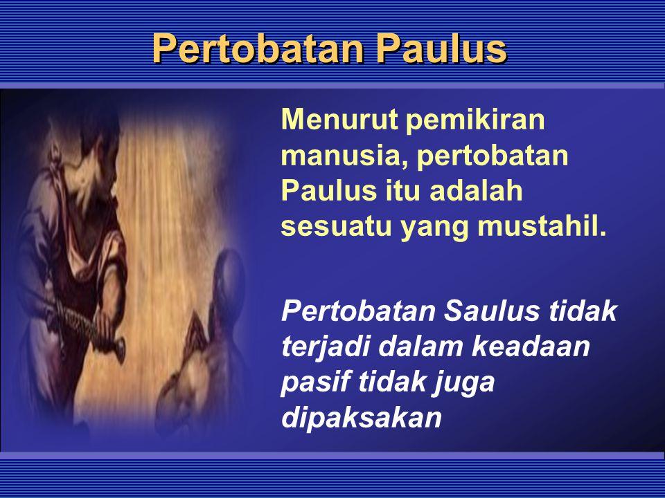 Pertobatan Paulus Menurut pemikiran manusia, pertobatan Paulus itu adalah sesuatu yang mustahil.