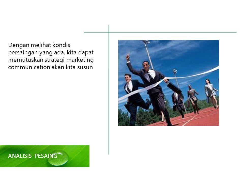 Dengan melihat kondisi persaingan yang ada, kita dapat memutuskan strategi marketing communication akan kita susun