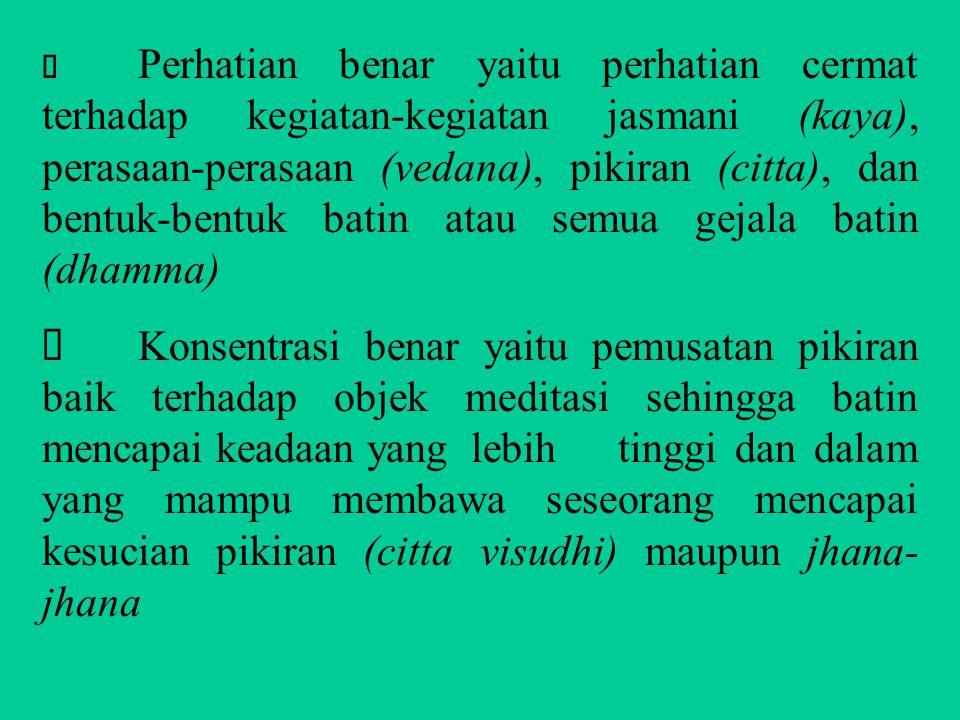 Ø Perhatian benar yaitu perhatian cermat terhadap kegiatan-kegiatan jasmani (kaya), perasaan-perasaan (vedana), pikiran (citta), dan bentuk-bentuk batin atau semua gejala batin (dhamma)