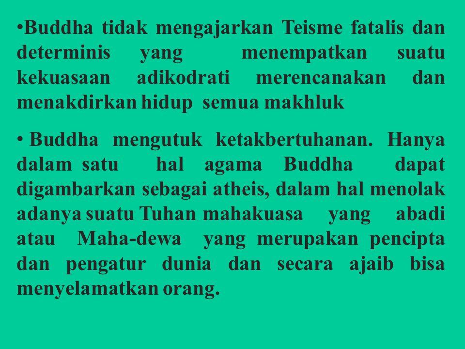 Buddha tidak mengajarkan Teisme fatalis dan determinis yang menempatkan suatu kekuasaan adikodrati merencanakan dan menakdirkan hidup semua makhluk