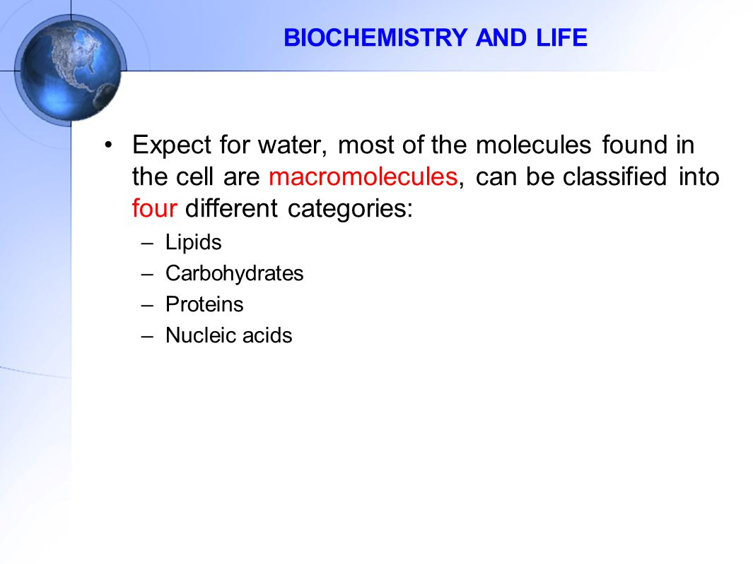 BIOCHEMISTRY AND LIFE Expect for water, most of the molecules found in the cell are macromolecules, can be classified into four different categories: