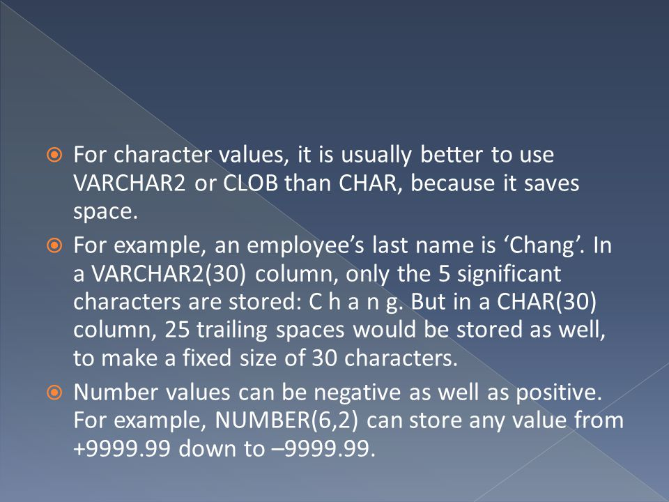 For character values, it is usually better to use VARCHAR2 or CLOB than CHAR, because it saves space.