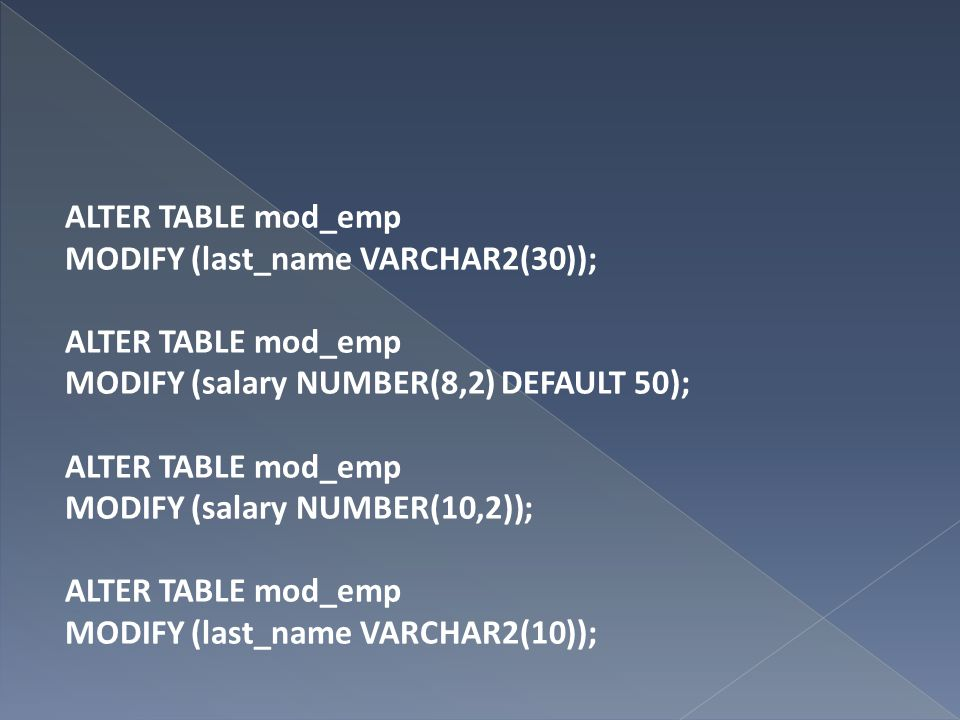 ALTER TABLE mod_emp MODIFY (last_name VARCHAR2(30)); MODIFY (salary NUMBER(8,2) DEFAULT 50); MODIFY (salary NUMBER(10,2)); MODIFY (last_name VARCHAR2(10));