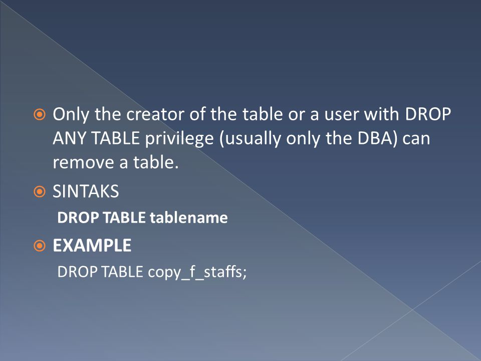Only the creator of the table or a user with DROP ANY TABLE privilege (usually only the DBA) can remove a table.