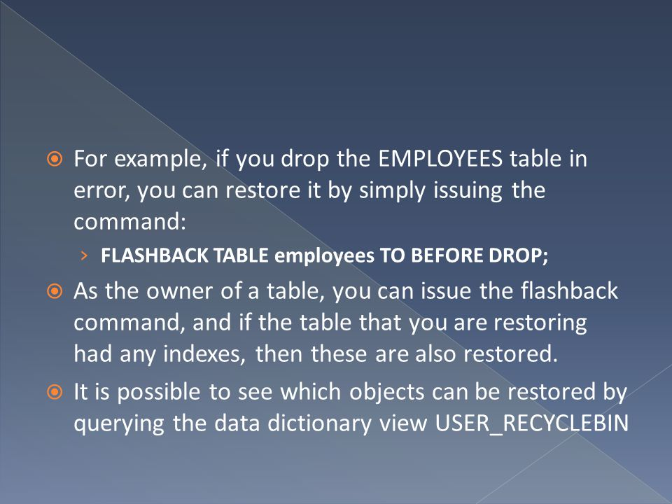 For example, if you drop the EMPLOYEES table in error, you can restore it by simply issuing the command: