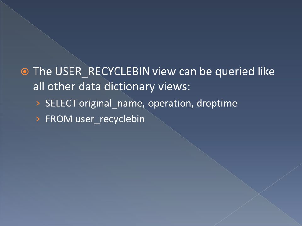 The USER_RECYCLEBIN view can be queried like all other data dictionary views: