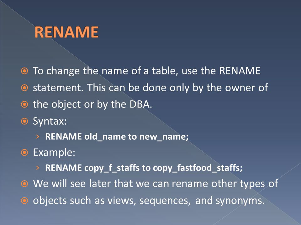 RENAME To change the name of a table, use the RENAME