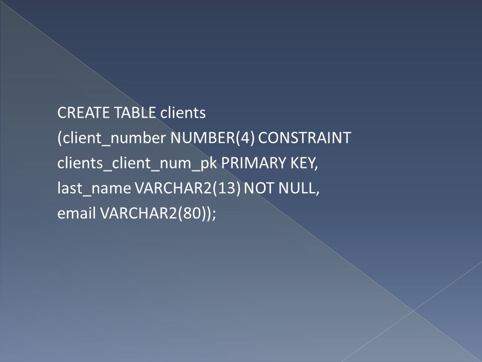 CREATE TABLE clients (client_number NUMBER(4) CONSTRAINT clients_client_num_pk PRIMARY KEY, last_name VARCHAR2(13) NOT NULL, email VARCHAR2(80));