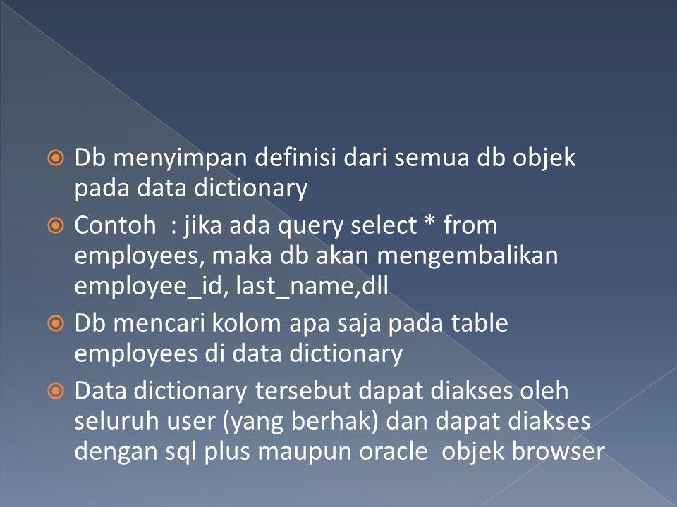 Db menyimpan definisi dari semua db objek pada data dictionary