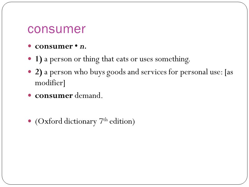 consumer consumer • n. 1) a person or thing that eats or uses something. 2) a person who buys goods and services for personal use: [as modifier]