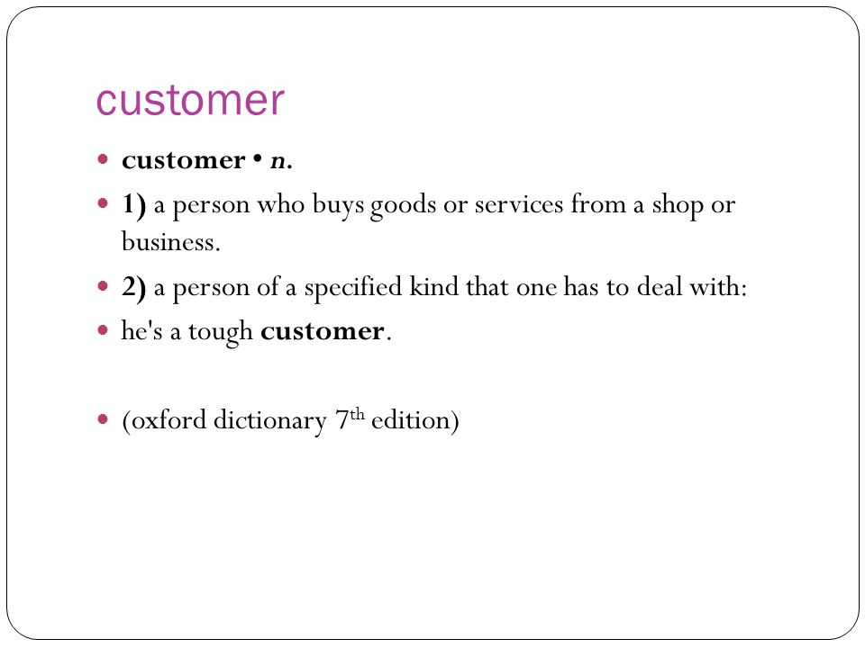 customer customer • n. 1) a person who buys goods or services from a shop or business. 2) a person of a specified kind that one has to deal with: