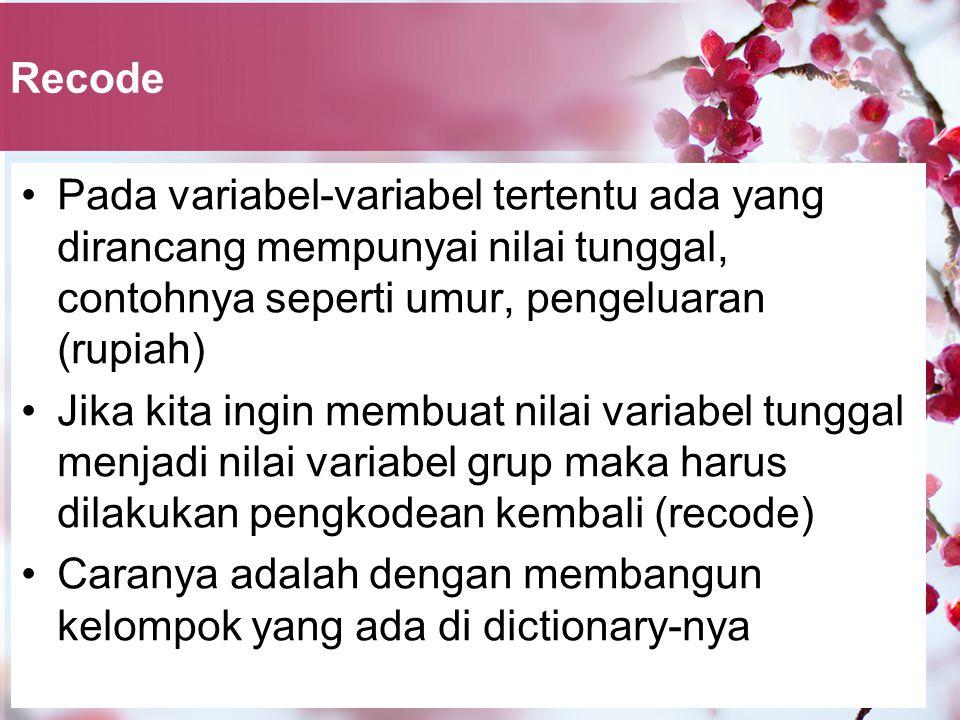 Recode Pada variabel-variabel tertentu ada yang dirancang mempunyai nilai tunggal, contohnya seperti umur, pengeluaran (rupiah)