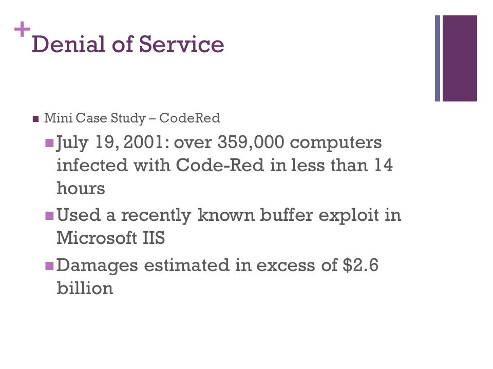 Denial of Service Mini Case Study – CodeRed. July 19, 2001: over 359,000 computers infected with Code-Red in less than 14 hours.