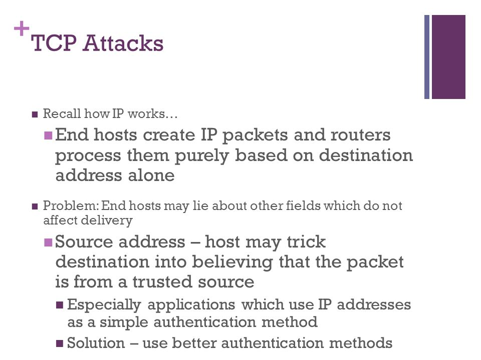 TCP Attacks Recall how IP works… End hosts create IP packets and routers process them purely based on destination address alone.